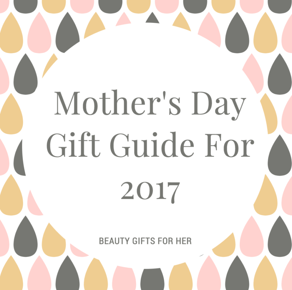 Beauty Gifts:  Mother's Day Gift Guide For 2017